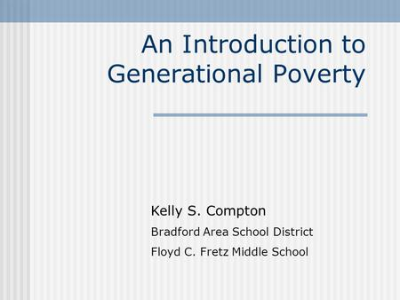An Introduction to Generational Poverty Kelly S. Compton Bradford Area School District Floyd C. Fretz Middle School.