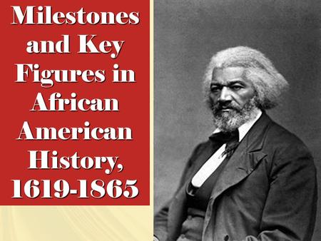 Milestones and Key Figures in African American History, 1619-1865.