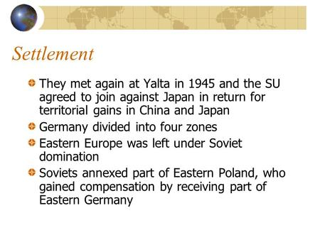 Settlement They met again at Yalta in 1945 and the SU agreed to join against Japan in return for territorial gains in China and Japan Germany divided into.