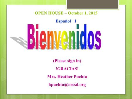 OPEN HOUSE – October 1, 2015 Español 1 (Please sign in) !GRACIAS! Mrs. Heather Puchta