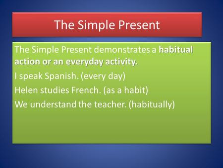 The Simple Present habitual action or an everyday activity. The Simple Present demonstrates a habitual action or an everyday activity. I speak Spanish.
