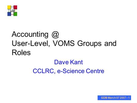 GDB March 07 2007 - 1 User-Level, VOMS Groups and Roles Dave Kant CCLRC, e-Science Centre.