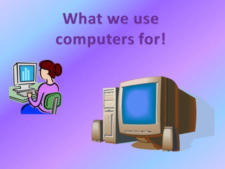 Computers were invented in 1837 and they have been very popular since then. Computers hold a lot of things including internet, games, maps etc! Some people.
