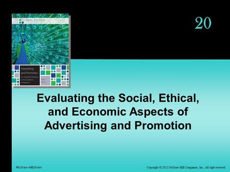 Copyright © 2012 McGraw-Hill Companies, Inc., All right reversed McGraw-Hill/Irwin 20 Evaluating the Social, Ethical, and Economic Aspects of Advertising.