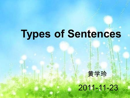 Types of Sentences 黄学玲 2011-11-23. Teaching Objectives: To learn types of sentences. To enable to tell different types of sentences. To understand the.