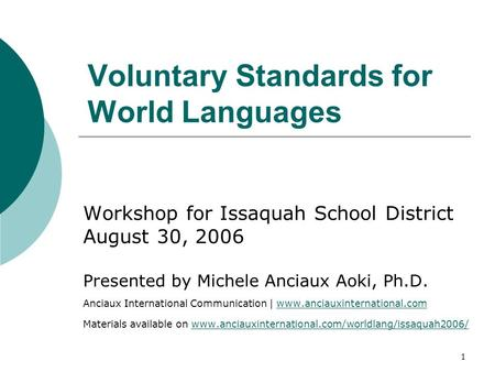 1 Voluntary Standards for World Languages Workshop for Issaquah School District August 30, 2006 Presented by Michele Anciaux Aoki, Ph.D. Anciaux International.