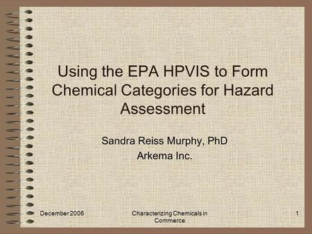 December 2006Characterizing Chemicals in Commerce 1 Using the EPA HPVIS to Form Chemical Categories for Hazard Assessment Sandra Reiss Murphy, PhD Arkema.