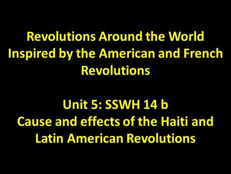 Revolutions Around the World Inspired by the American and French Revolutions Unit 5: SSWH 14 b Cause and effects of the Haiti and Latin American Revolutions.