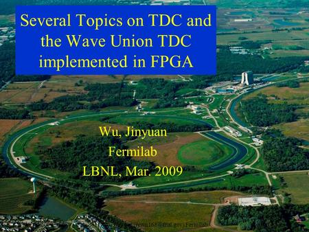 Mar. 12, 2009Wu, Jinyuan Fermilab1 Several Topics on TDC and the Wave Union TDC implemented in FPGA Wu, Jinyuan Fermilab LBNL, Mar.