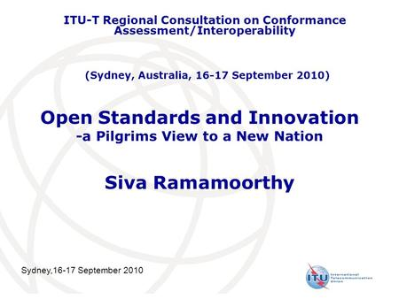 Open Standards and Innovation -a Pilgrims View to a New Nation Siva Ramamoorthy ITU-T Regional Consultation on Conformance Assessment/Interoperability.