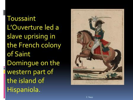 E. Napp Toussaint L'Ouverture led a slave uprising in the French colony of Saint Domingue on the western part of the island of Hispaniola.