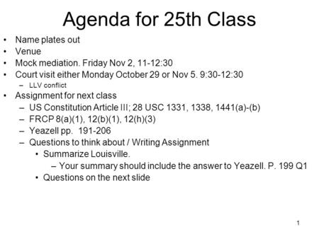 1 Agenda for 25th Class Name plates out Venue Mock mediation. Friday Nov 2, 11-12:30 Court visit either Monday October 29 or Nov 5. 9:30-12:30 –LLV conflict.