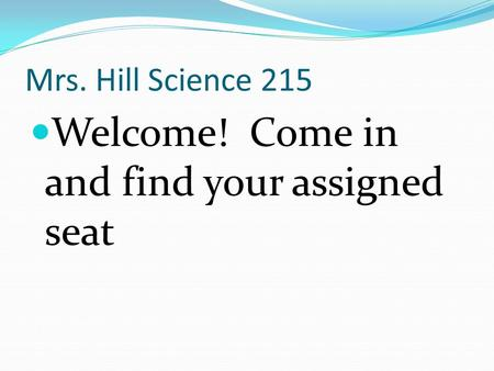 Mrs. Hill Science 215 Welcome! Come in and find your assigned seat.