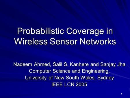 1 Probabilistic Coverage in Wireless Sensor Networks Nadeem Ahmed, Salil S. Kanhere and Sanjay Jha Computer Science and Engineering, University of New.