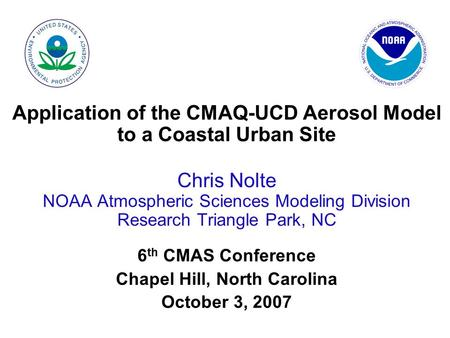 Application of the CMAQ-UCD Aerosol Model to a Coastal Urban Site Chris Nolte NOAA Atmospheric Sciences Modeling Division Research Triangle Park, NC 6.