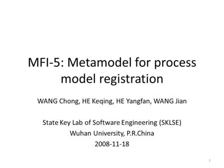 MFI-5: Metamodel for process model registration WANG Chong, HE Keqing, HE Yangfan, WANG Jian State Key Lab of Software Engineering (SKLSE) Wuhan University,
