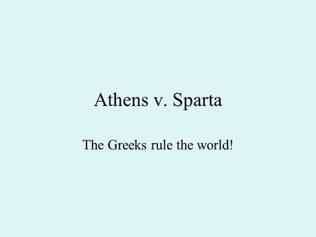 Athens v. Sparta The Greeks rule the world!. Athens v. Sparta Created a democracy where every citizen had a vote in every political decision Arts, music,