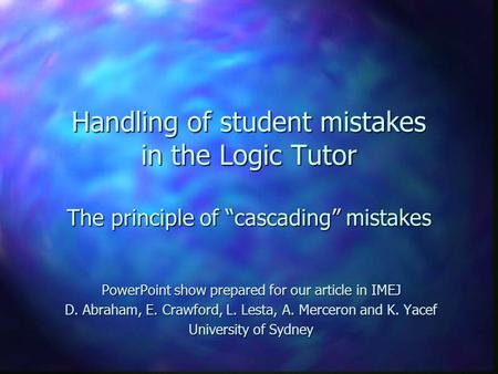 "Handling of student mistakes in the Logic Tutor The principle of ""cascading"" mistakes PowerPoint show prepared for our article in IMEJ D. Abraham, E. Crawford,"