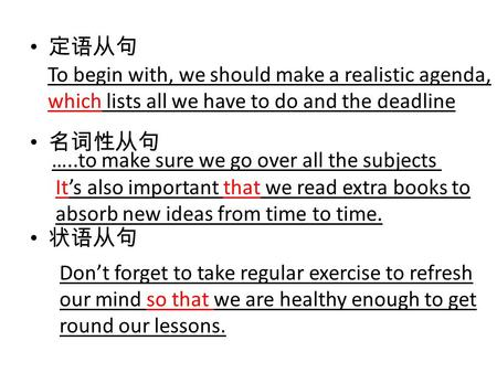 定语从句 名词性从句 状语从句 To begin with, we should make a realistic agenda, which lists all we have to do and the deadline …..to make sure we go over all the subjects.