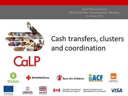 CaLP Presentation Global Cluster Coordinators' Meeting 13 June 2013 Cash transfers, clusters and coordination.