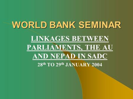 WORLD BANK SEMINAR LINKAGES BETWEEN PARLIAMENTS, THE AU AND NEPAD IN SADC 28 th TO 29 th JANUARY 2004.