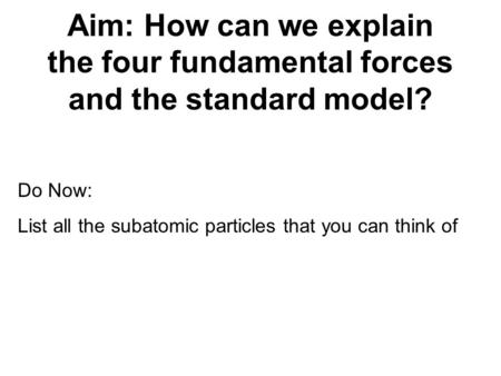 Aim: How can we explain the four fundamental forces and the standard model? Do Now: List all the subatomic particles that you can think of.