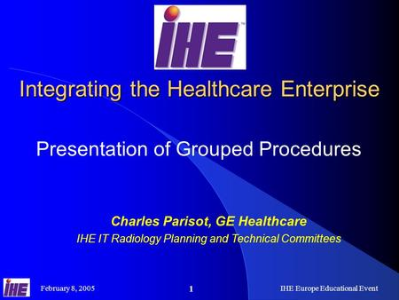 February 8, 2005IHE Europe Educational Event 1 Integrating the Healthcare Enterprise Presentation of Grouped Procedures Charles Parisot, GE Healthcare.