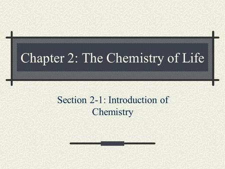 Chapter 2: The Chemistry of Life Section 2-1: Introduction of Chemistry.