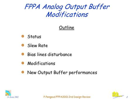 14 June 2002 P.Pangaud FPPA2001 2nd Design Review 1 FPPA Analog Output Buffer Modifications Outline Status Slew Rate Bias lines disturbance Modifications.