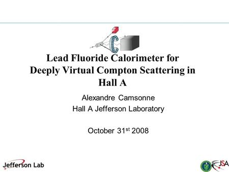 Lead Fluoride Calorimeter for Deeply Virtual Compton Scattering in Hall A Alexandre Camsonne Hall A Jefferson Laboratory October 31 st 2008.