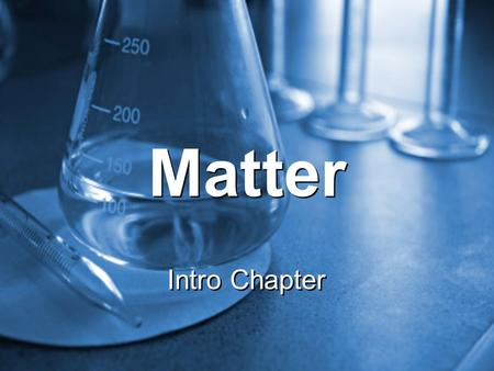Matter Intro Chapter. Anything that has mass and volume. Matter.
