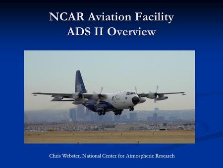 NCAR Aviation Facility ADS II Overview Chris Webster, National Center for Atmospheric Research.