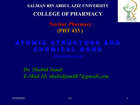 ATOMIC STRUCTURE AND CHEMICAL BOND ATOMIC STRUCTURE AND CHEMICAL BOND Fundamentals 11/23/2015L11 SALMAN BIN ABDUL AZIZ UNIVERSITY COLLEGE OF PHARMACY.