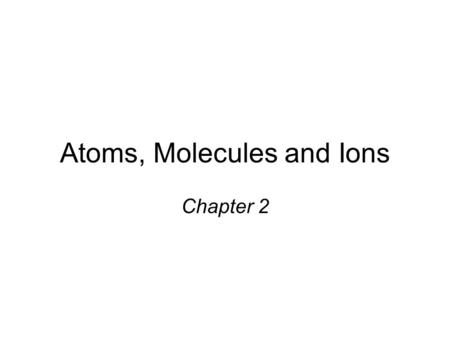 Atoms, Molecules and Ions Chapter 2. Dalton's Atomic Theory (1808) 1. ____________ are composed of extremely small particles called atoms. All atoms of.
