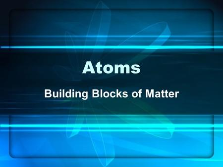 Atoms Building Blocks of Matter. Atoms Smallest particle of matter to have similar properties Atoms are particles of an element.