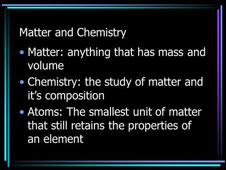 Matter and Chemistry Matter: anything that has mass and volume Chemistry: the study of matter and it's composition Atoms: The smallest unit of matter that.