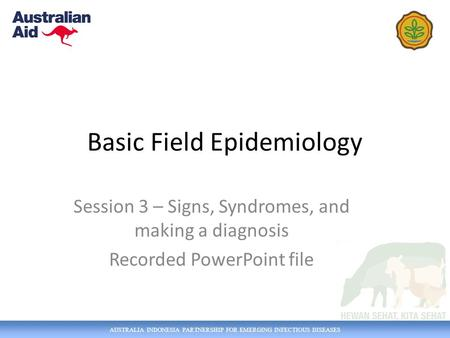 AUSTRALIA INDONESIA PARTNERSHIP FOR EMERGING INFECTIOUS DISEASES Basic Field Epidemiology Session 3 – Signs, Syndromes, and making a diagnosis Recorded.