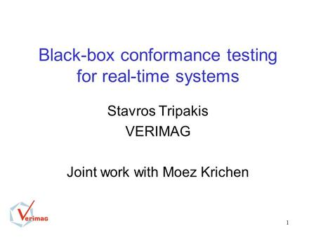 1 Black-box conformance testing for real-time systems Stavros Tripakis VERIMAG Joint work with Moez Krichen.