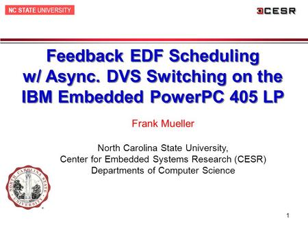 NC STATE UNIVERSITY 1 Feedback EDF Scheduling w/ Async. DVS Switching on the IBM Embedded PowerPC 405 LP Frank Mueller North Carolina State University,