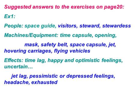 Suggested answers to the exercises on page20: Ex1: People: People: space guide, visitors, steward, stewardess Machines/Equipment: time capsule, opening,