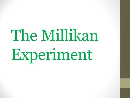The Millikan Experiment. 2 Questions Is there a smallest unit of electric charge for which all others are simple multiples? If so, what is its magnitude,