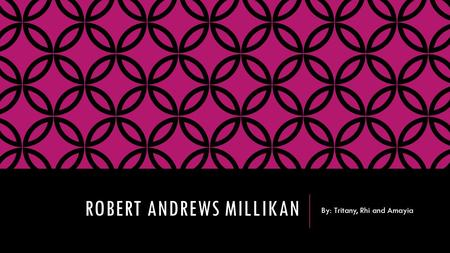 ROBERT ANDREWS MILLIKAN By: Tritany, Rhi and Amayia.