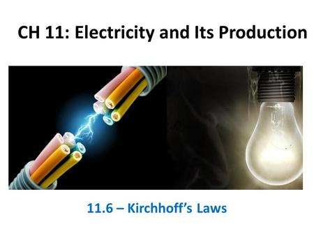 CH 11: Electricity and Its Production 11.6 – Kirchhoff's Laws.