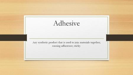 Adhesive Any synthetic product that is used to join materials together; causing adherence; sticky.