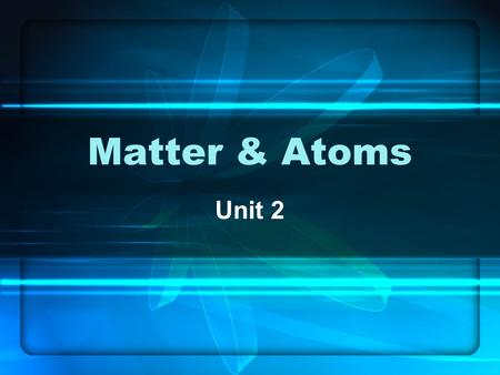 Matter & Atoms Unit 2. Matter Matter – anything that has mass and takes up space. Matter is made up of MUCH smaller particles known as atoms. 1)