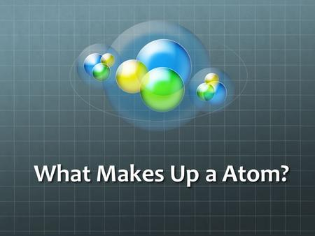 What Makes Up a Atom?. Atoms are the smallest unit of matter. Atoms are the smallest unit of matter. Atoms CANNOT be divided! Atoms CANNOT be divided!