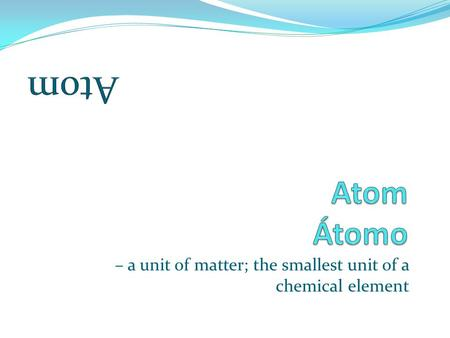– a unit of matter; the smallest unit of a chemical element.