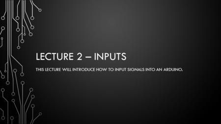 LECTURE 2 – INPUTS THIS LECTURE WILL INTRODUCE HOW TO INPUT SIGNALS INTO AN ARDUINO.