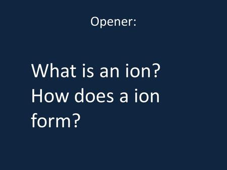 Opener: What is an ion? How does a ion form?  mic/ionicact.shtml.