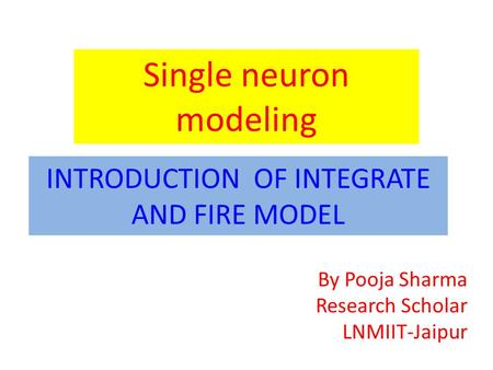 INTRODUCTION OF INTEGRATE AND FIRE MODEL Single neuron modeling By Pooja Sharma Research Scholar LNMIIT-Jaipur.